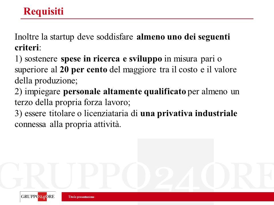 Titolo presentazione Requisiti Inoltre la startup deve soddisfare almeno uno dei seguenti criteri: 1) sostenere spese in ricerca e sviluppo in misura