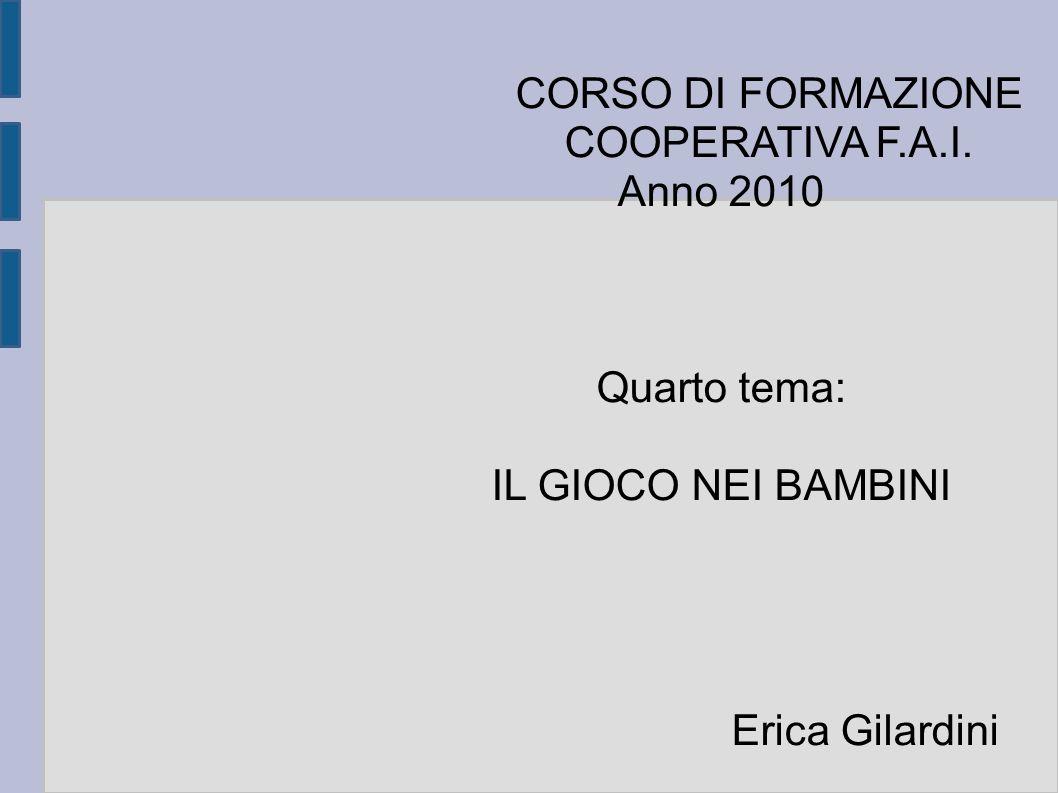 CORSO DI FORMAZIONE COOPERATIVA F.A.I. Anno 2010 Quarto tema: IL GIOCO NEI BAMBINI Erica Gilardini
