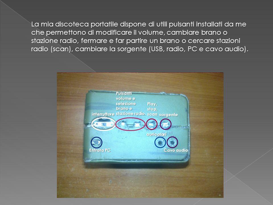 La mia discoteca portatile dispone di utili pulsanti installati da me che permettono di modificare il volume, cambiare brano o stazione radio, fermare e far partire un brano o cercare stazioni radio (scan), cambiare la sorgente (USB, radio, PC e cavo audio).