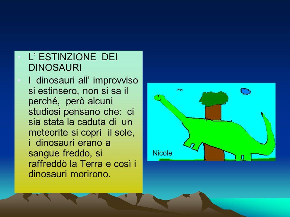 L ESTINZIONE DEI DINOSAURI I dinosauri all improvviso si estinsero, non si sa il perché, però alcuni studiosi pensano che: ci sia stata la caduta di u