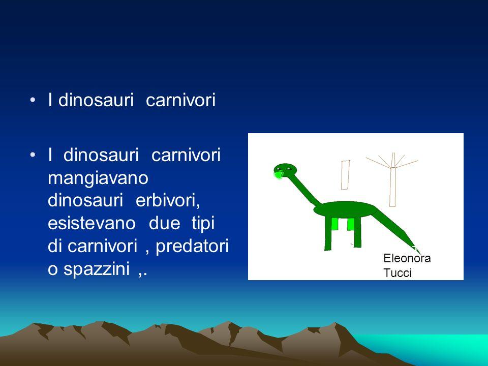 I dinosauri carnivori I dinosauri carnivori mangiavano dinosauri erbivori, esistevano due tipi di carnivori, predatori o spazzini,. Eleonora Tucci