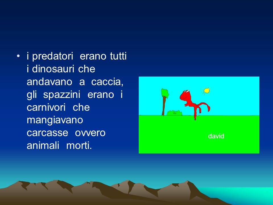 i predatori erano tutti i dinosauri che andavano a caccia, gli spazzini erano i carnivori che mangiavano carcasse ovvero animali morti. david