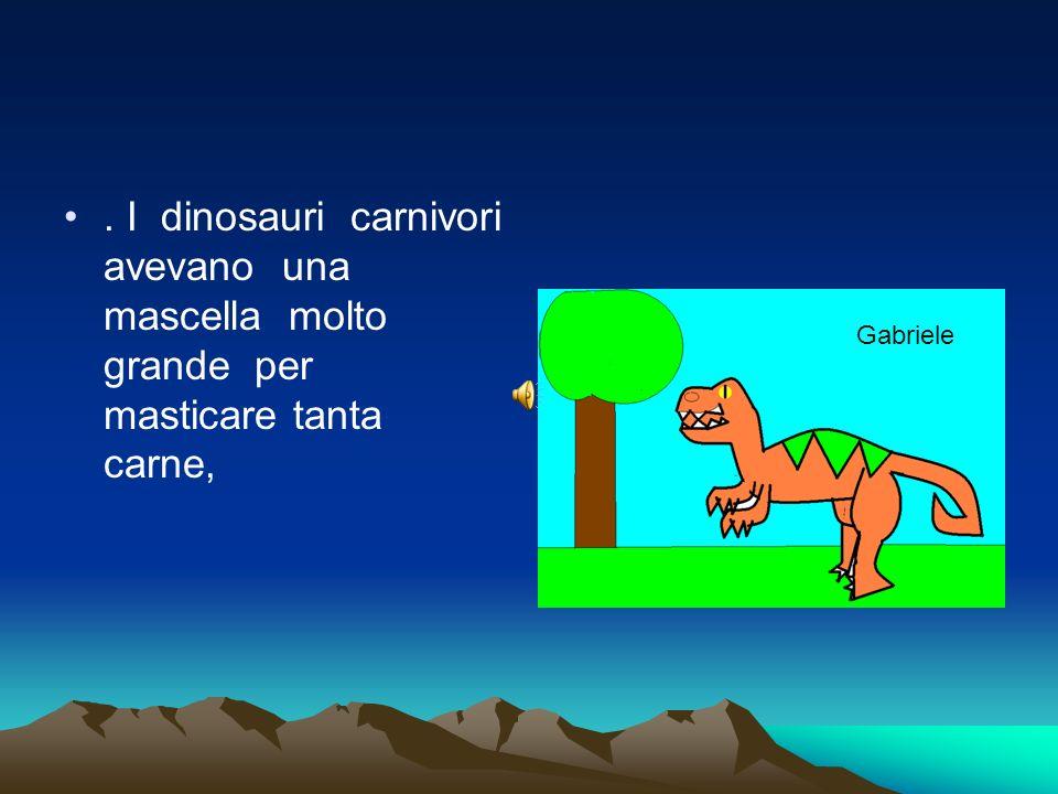 . I dinosauri carnivori avevano una mascella molto grande per masticare tanta carne, Gabriele