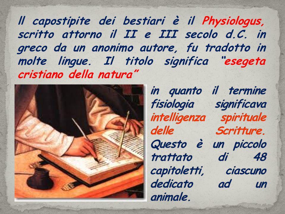 ll capostipite dei bestiari è il Physiologus, scritto attorno il II e III secolo d.C. in greco da un anonimo autore, fu tradotto in molte lingue. Il t