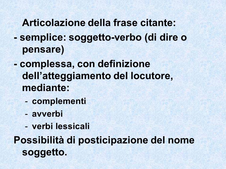 Articolazione della frase citante: - semplice: soggetto-verbo (di dire o pensare) - complessa, con definizione dellatteggiamento del locutore, mediant