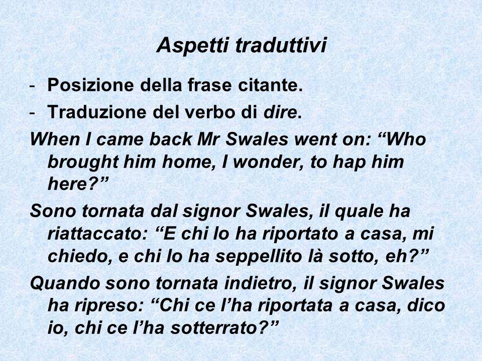 Aspetti traduttivi -Posizione della frase citante. -Traduzione del verbo di dire. When I came back Mr Swales went on: Who brought him home, I wonder,