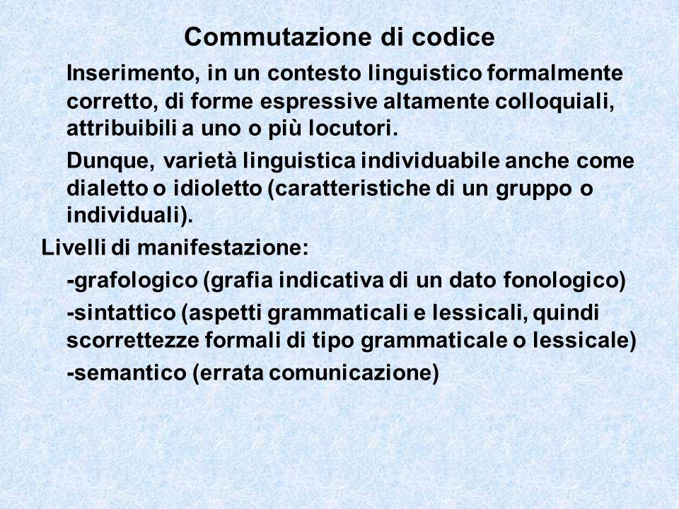 Commutazione di codice Inserimento, in un contesto linguistico formalmente corretto, di forme espressive altamente colloquiali, attribuibili a uno o p