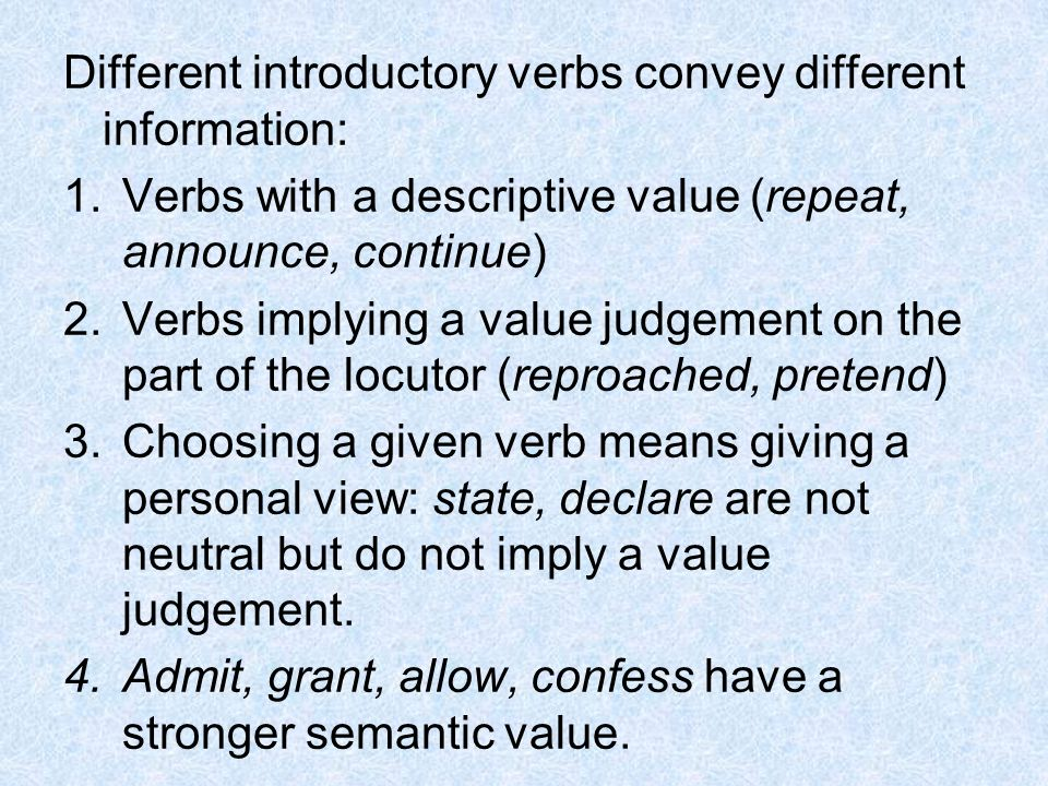 Different introductory verbs convey different information: 1.Verbs with a descriptive value (repeat, announce, continue) 2.Verbs implying a value judg