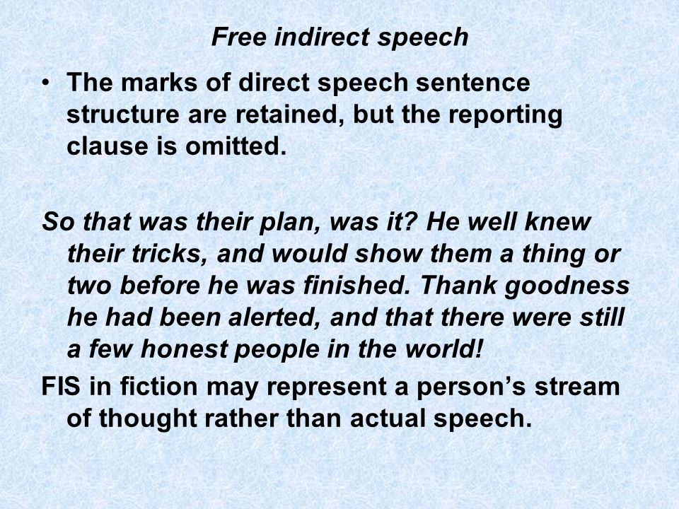 Free indirect speech The marks of direct speech sentence structure are retained, but the reporting clause is omitted. So that was their plan, was it?