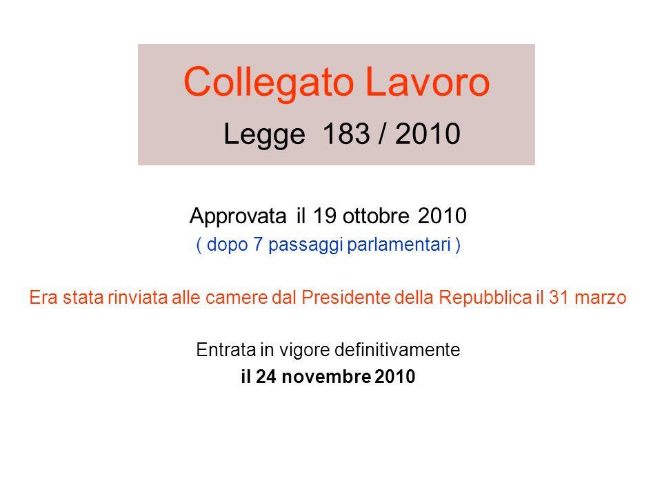 Collegato Lavoro Legge 183 / 2010 Approvata il 19 ottobre 2010 ( dopo 7 passaggi parlamentari ) Era stata rinviata alle camere dal Presidente della Re