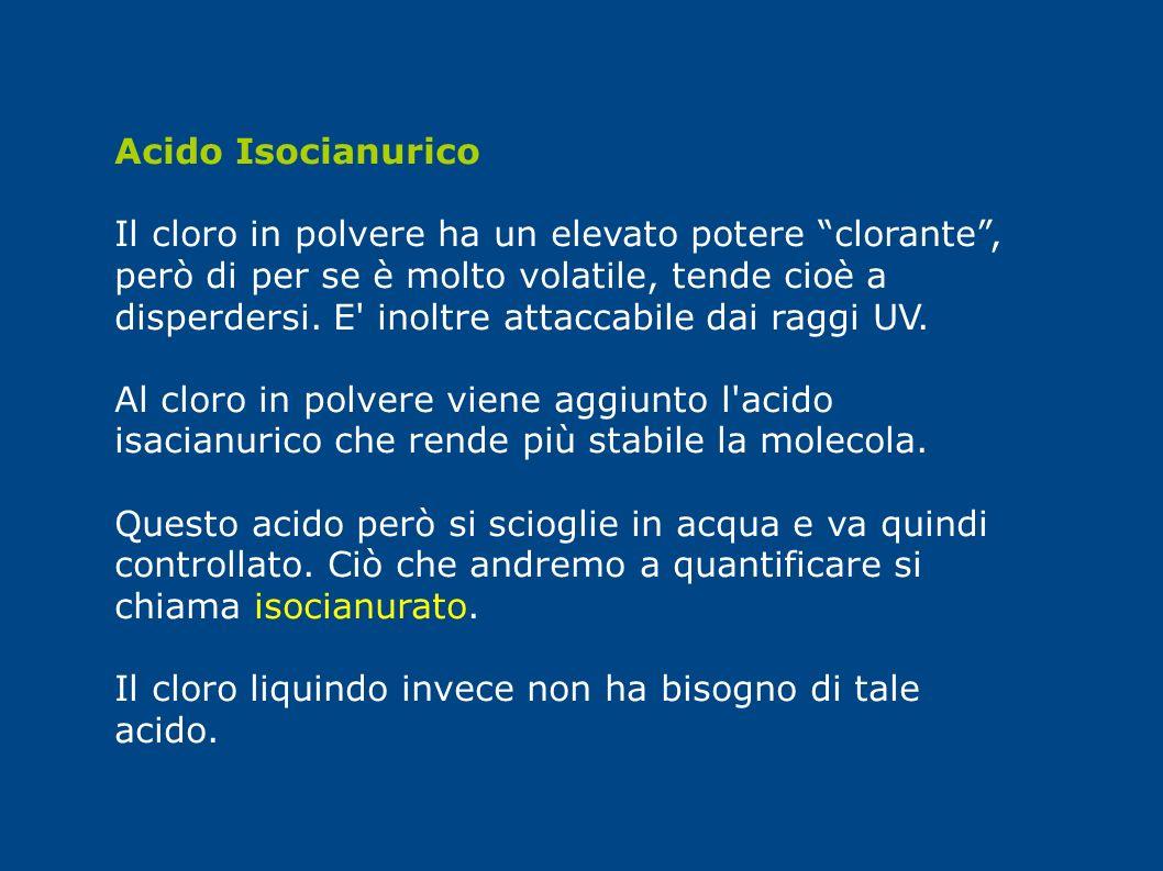 Acido Isocianurico Il cloro in polvere ha un elevato potere clorante, però di per se è molto volatile, tende cioè a disperdersi. E' inoltre attaccabil