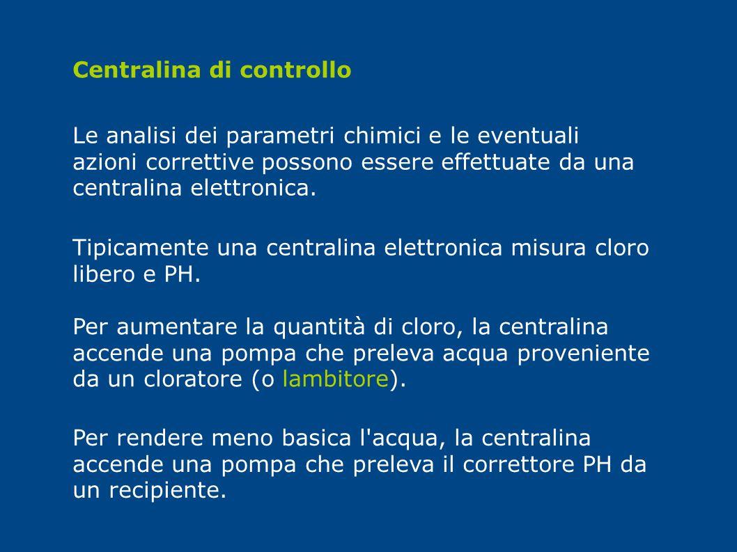 Centralina di controllo Le analisi dei parametri chimici e le eventuali azioni correttive possono essere effettuate da una centralina elettronica. Tip