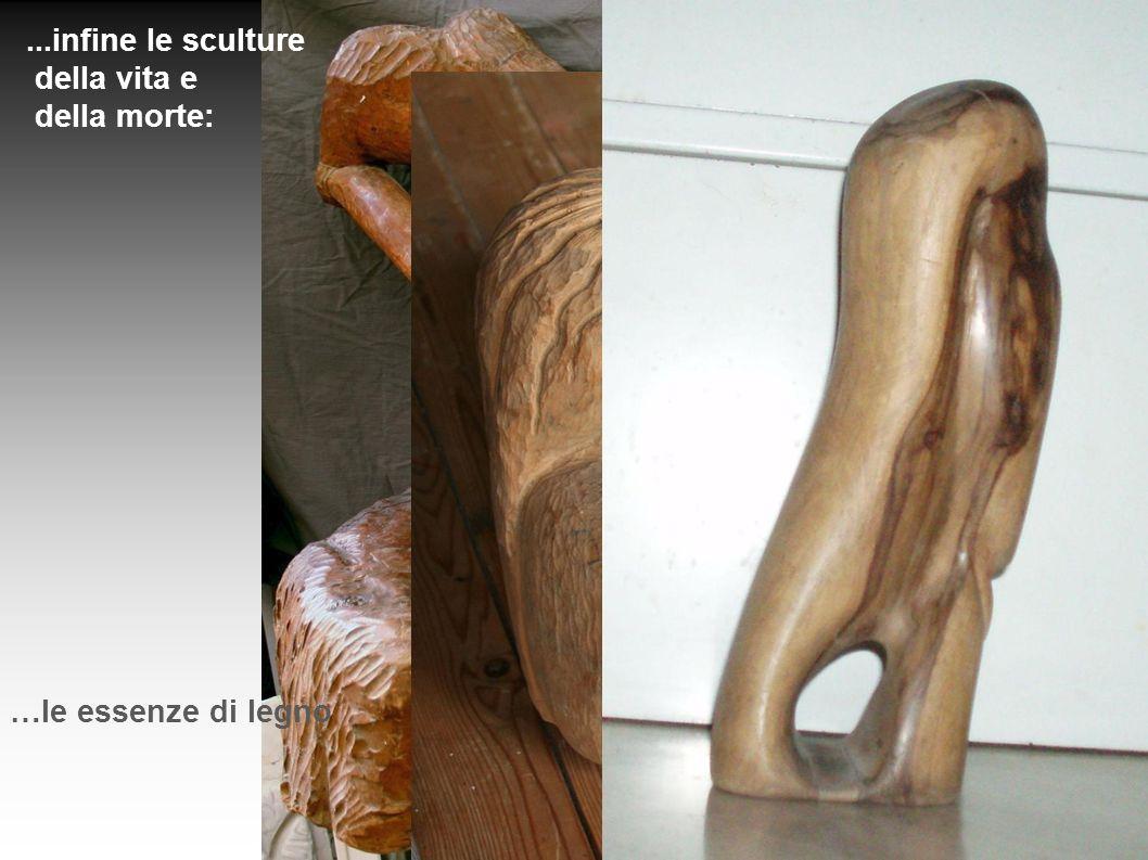 ...infine le sculture della vita e della morte: …le essenze di legno