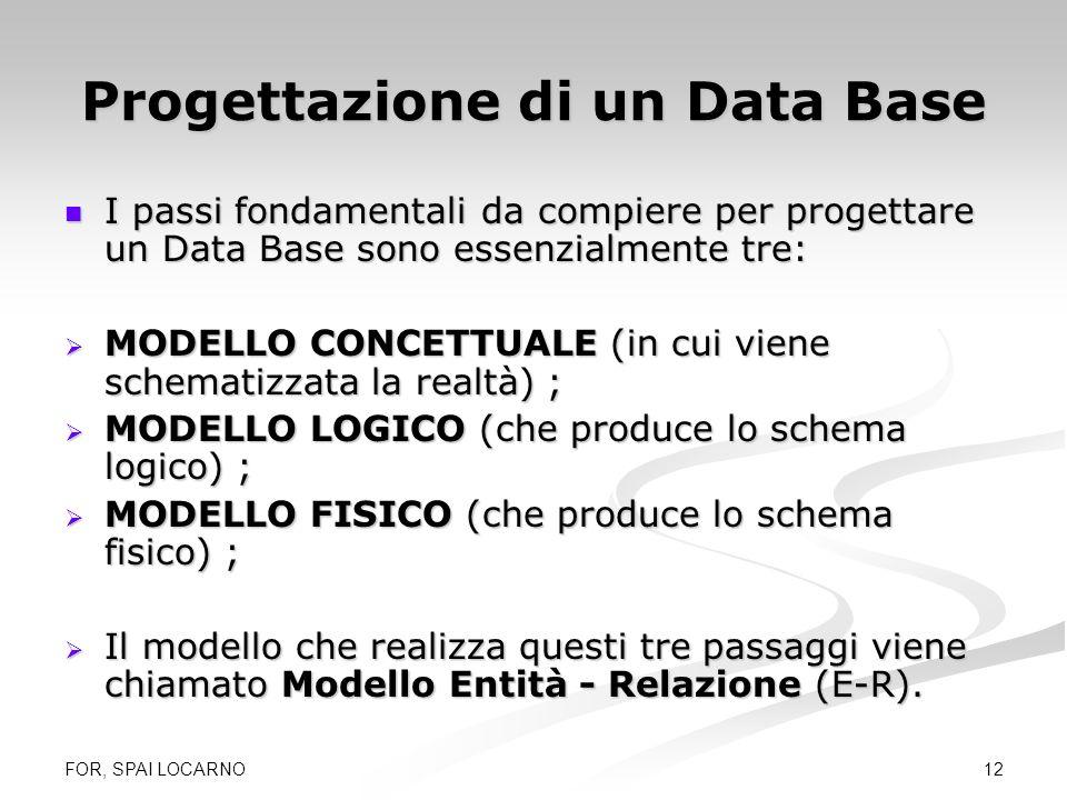 FOR, SPAI LOCARNO 12 Progettazione di un Data Base I passi fondamentali da compiere per progettare un Data Base sono essenzialmente tre: I passi fonda