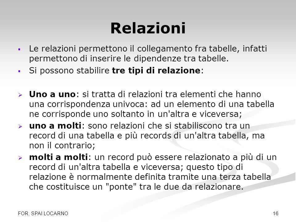 FOR, SPAI LOCARNO 16 Relazioni Le relazioni permettono il collegamento fra tabelle, infatti permettono di inserire le dipendenze tra tabelle. Si posso