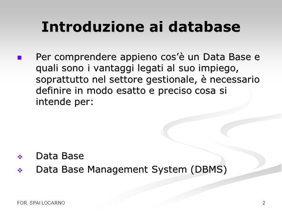 FOR, SPAI LOCARNO 2 Introduzione ai database Per comprendere appieno cosè un Data Base e quali sono i vantaggi legati al suo impiego, soprattutto nel
