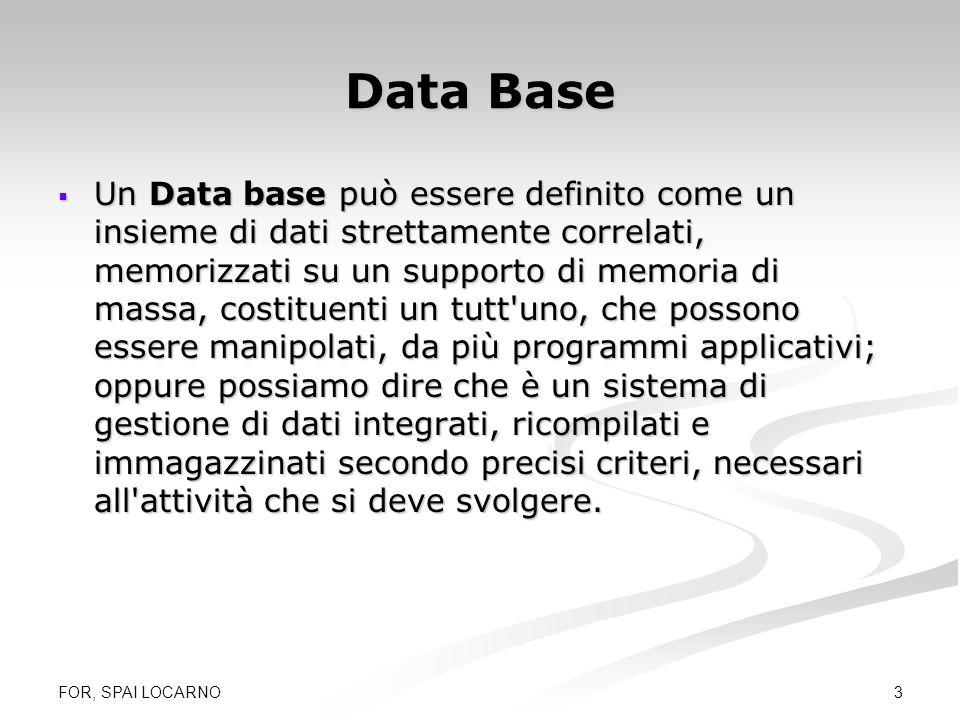 FOR, SPAI LOCARNO 4 DBMS Un Data base Management System (DBMS) è un sistema software per la gestione di basi dati; esso si occupa dell aggiornamento, della manutenzione e della consultazione di un insieme di registrazioni contenute in un supporto di memoria di massa.