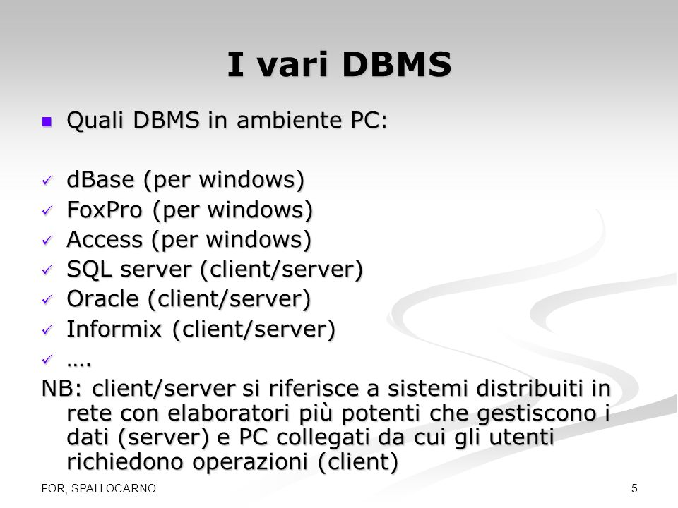 FOR, SPAI LOCARNO 5 I vari DBMS Quali DBMS in ambiente PC: Quali DBMS in ambiente PC: dBase (per windows) dBase (per windows) FoxPro (per windows) Fox