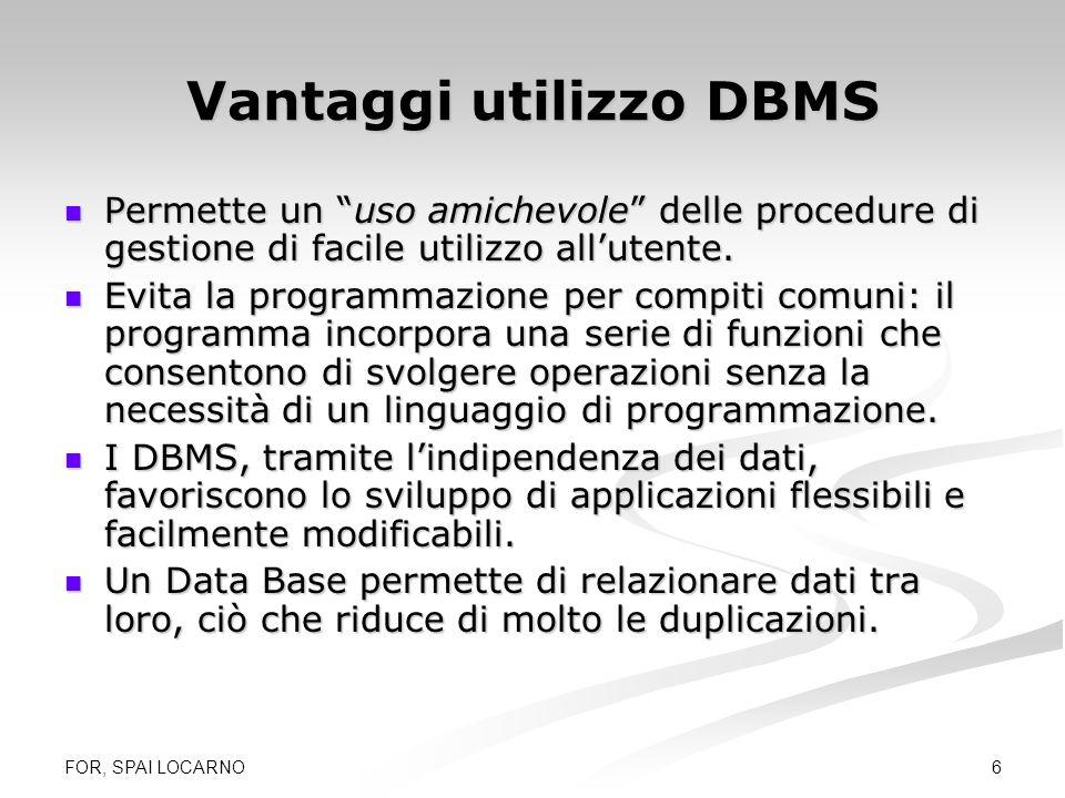 FOR, SPAI LOCARNO 6 Vantaggi utilizzo DBMS Permette un uso amichevole delle procedure di gestione di facile utilizzo allutente. Permette un uso amiche