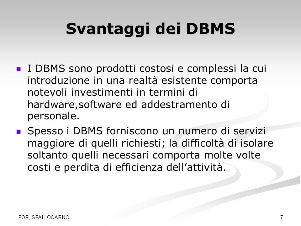 FOR, SPAI LOCARNO 7 Svantaggi dei DBMS I DBMS sono prodotti costosi e complessi la cui introduzione in una realtà esistente comporta notevoli investim