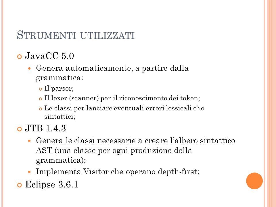 S TRUMENTI UTILIZZATI JavaCC 5.0 Genera automaticamente, a partire dalla grammatica: Il parser; Il lexer (scanner) per il riconoscimento dei token; Le classi per lanciare eventuali errori lessicali e\o sintattici; JTB 1.4.3 Genera le classi necessarie a creare lalbero sintattico AST (una classe per ogni produzione della grammatica); Implementa Visitor che operano depth-first; Eclipse 3.6.1