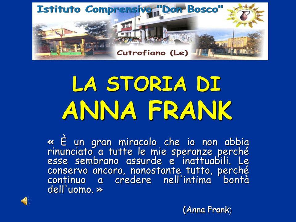 LA STORIA DI ANNA FRANK « È un gran miracolo che io non abbia rinunciato a tutte le mie speranze perché esse sembrano assurde e inattuabili.