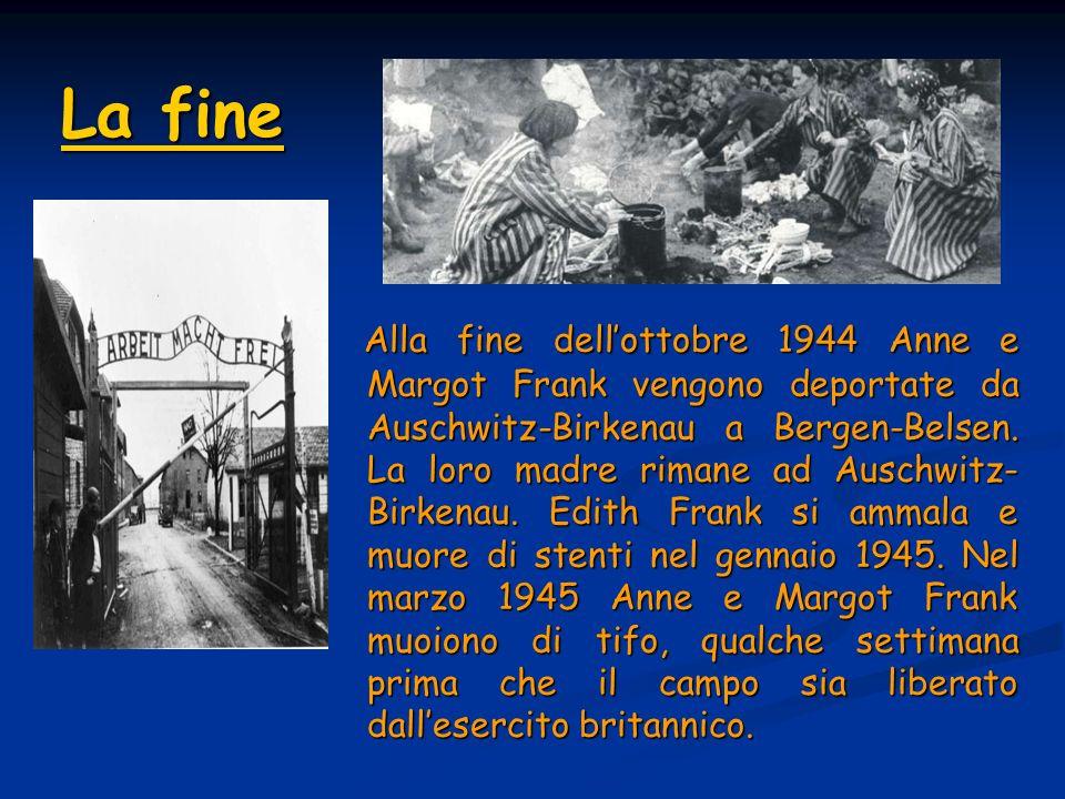 La fine La fine Alla fine dellottobre 1944 Anne e Margot Frank vengono deportate da Auschwitz-Birkenau a Bergen-Belsen.