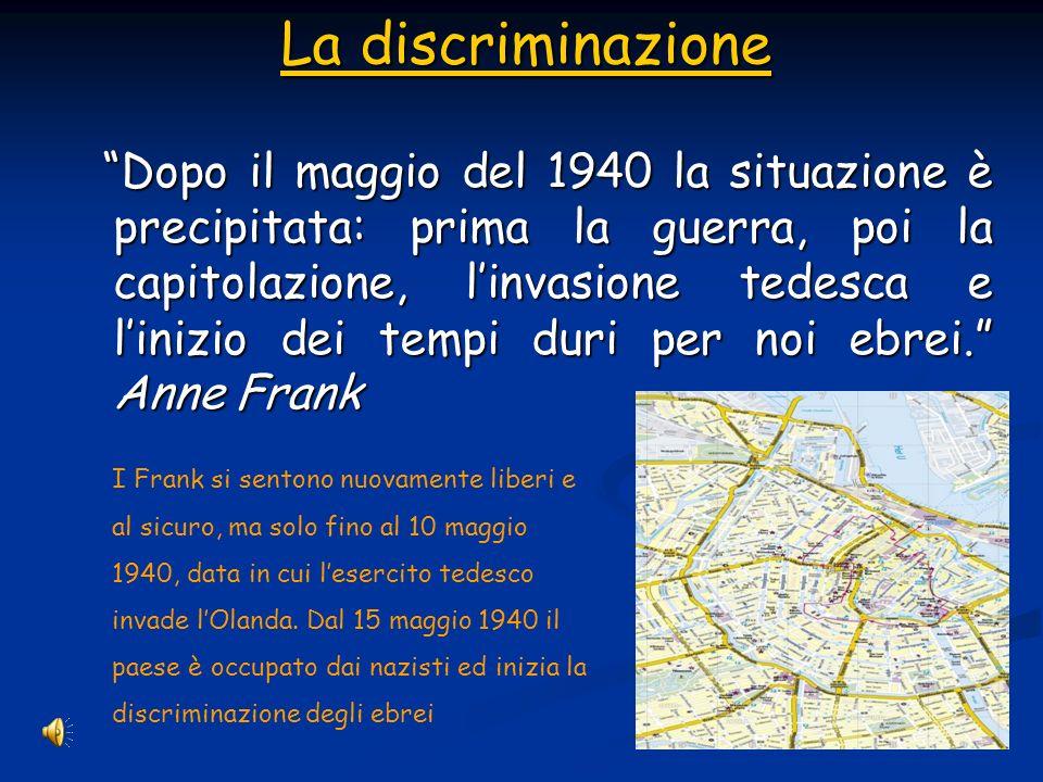 La discriminazione La discriminazione Dopo il maggio del 1940 la situazione è precipitata: prima la guerra, poi la capitolazione, linvasione tedesca e linizio dei tempi duri per noi ebrei.