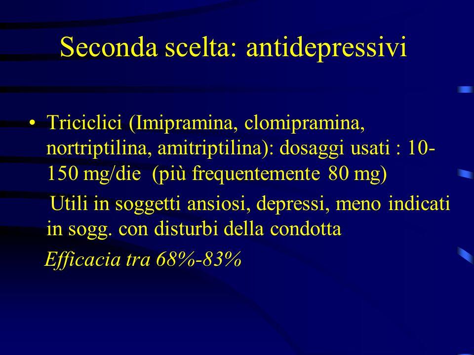 Seconda scelta: antidepressivi Triciclici (Imipramina, clomipramina, nortriptilina, amitriptilina): dosaggi usati : 10- 150 mg/die (più frequentemente