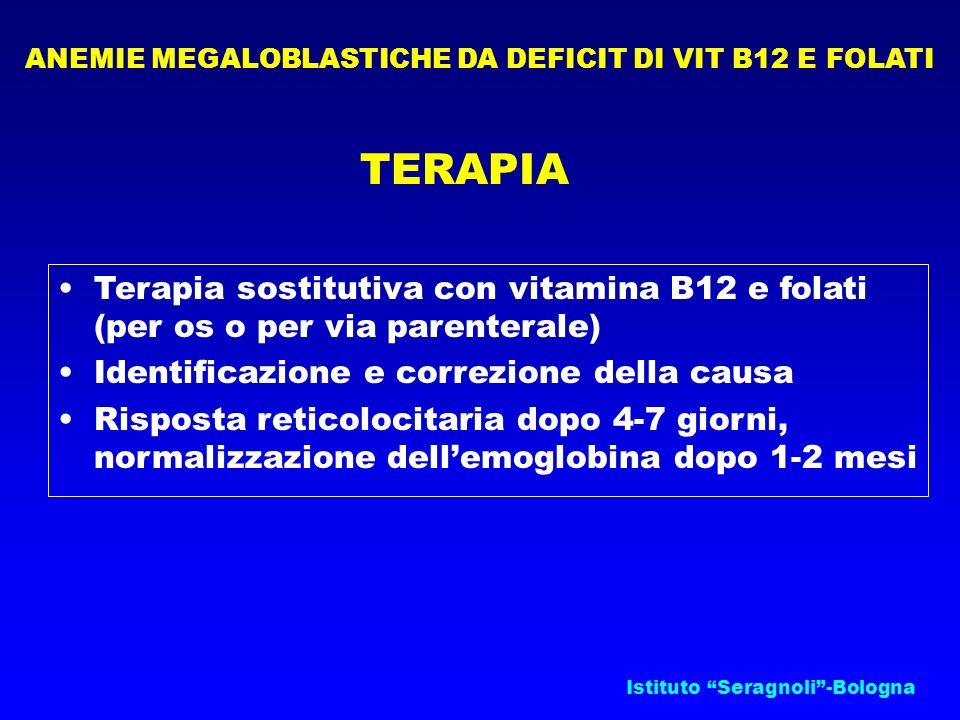 Istituto Seragnoli-Bologna ANEMIE MEGALOBLASTICHE DA DEFICIT DI VIT B12 E FOLATI TERAPIA Terapia sostitutiva con vitamina B12 e folati (per os o per v