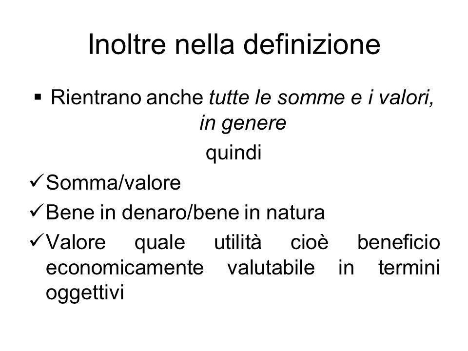 Inoltre nella definizione Rientrano anche tutte le somme e i valori, in genere quindi Somma/valore Bene in denaro/bene in natura Valore quale utilità