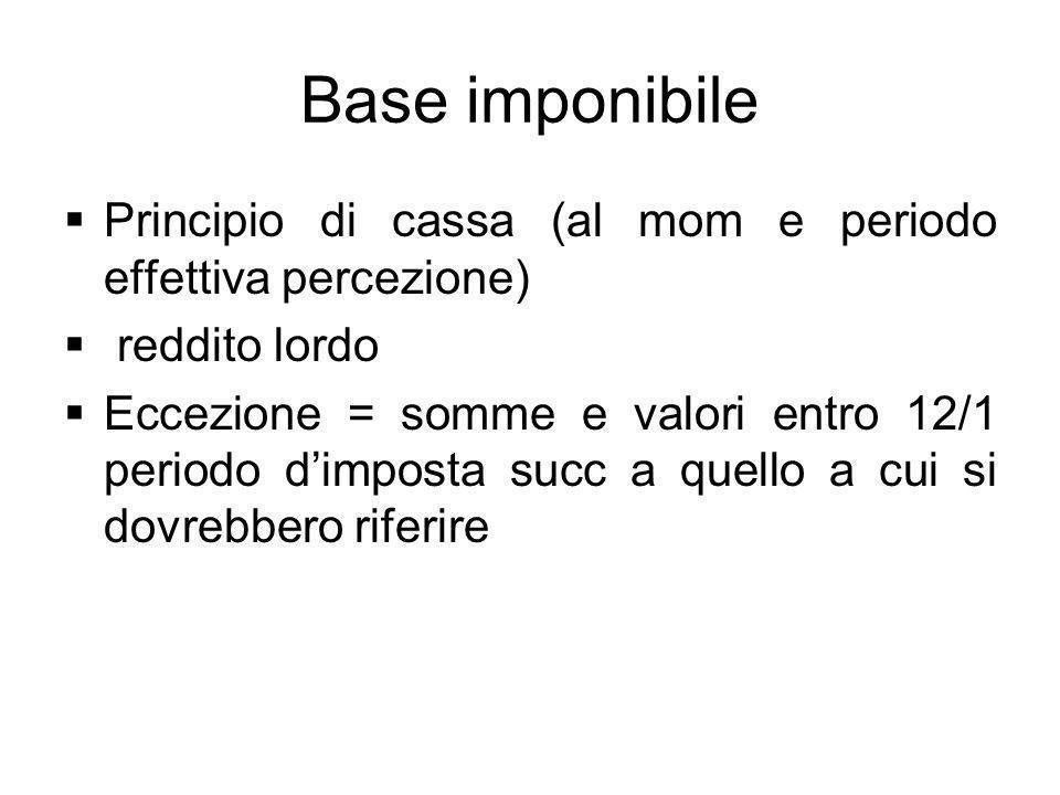 Base imponibile Principio di cassa (al mom e periodo effettiva percezione) reddito lordo Eccezione = somme e valori entro 12/1 periodo dimposta succ a