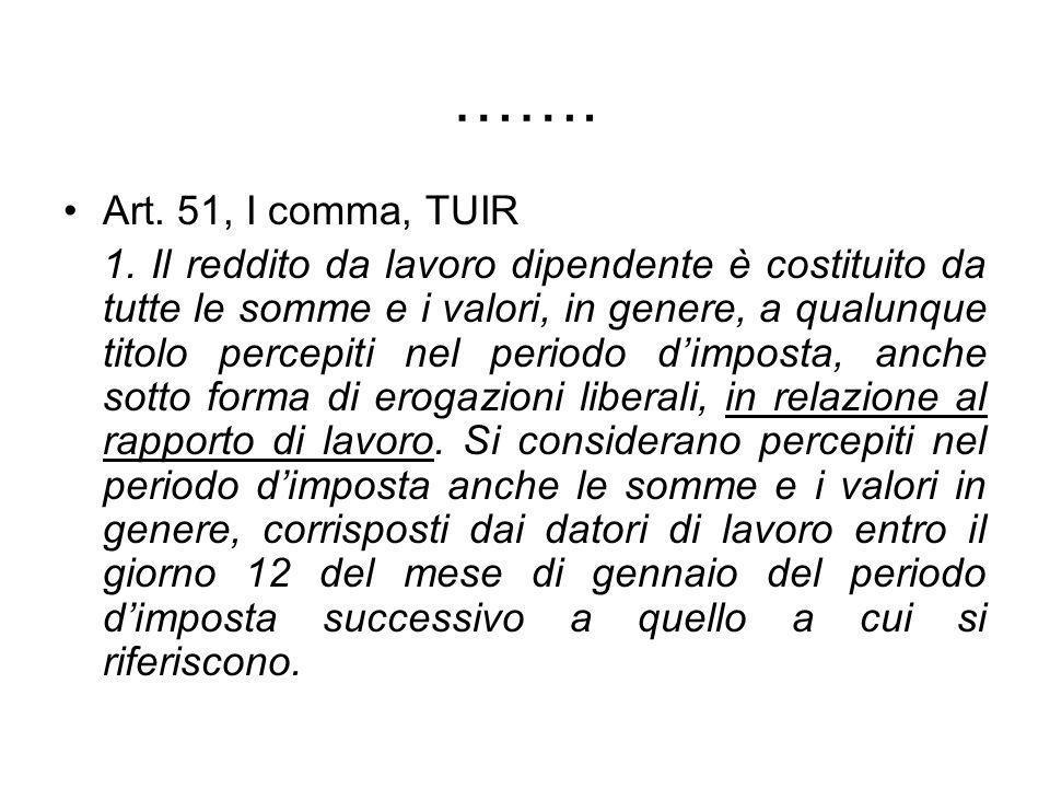 ……. Art. 51, I comma, TUIR 1. Il reddito da lavoro dipendente è costituito da tutte le somme e i valori, in genere, a qualunque titolo percepiti nel p