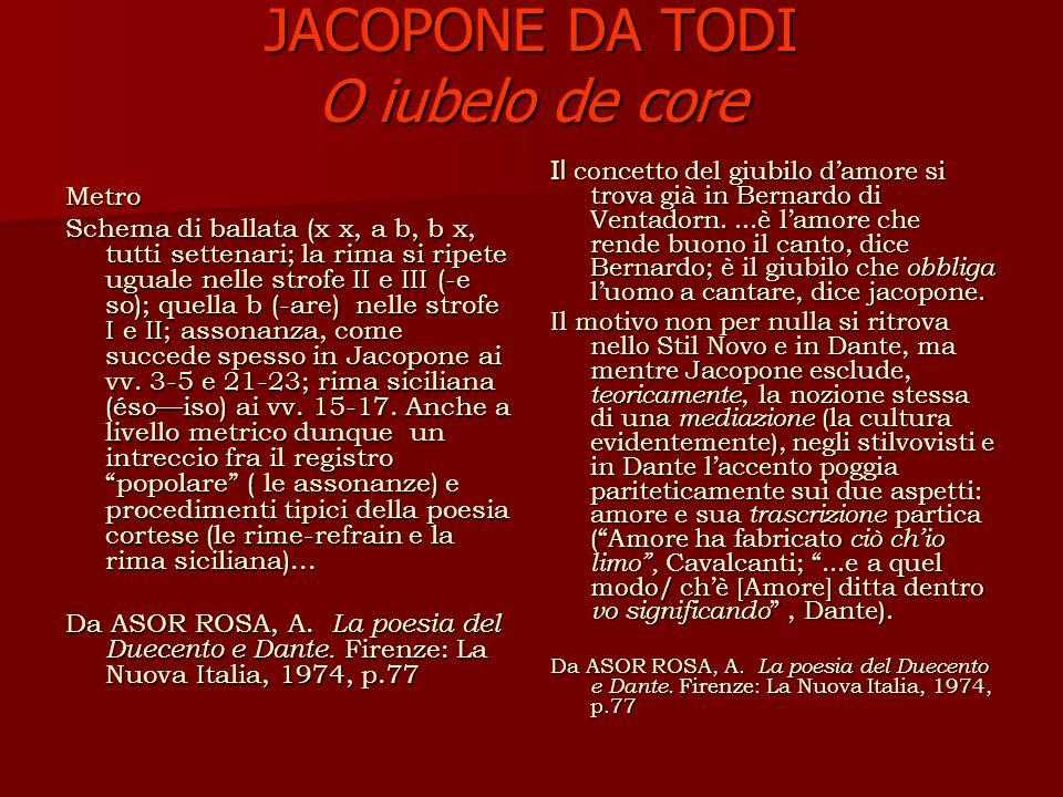 JACOPONE DA TODI O iubelo de core Metro Schema di ballata (x x, a b, b x, tutti settenari; la rima si ripete uguale nelle strofe II e III (-e so); quella b (-are) nelle strofe I e II; assonanza, come succede spesso in Jacopone ai vv.