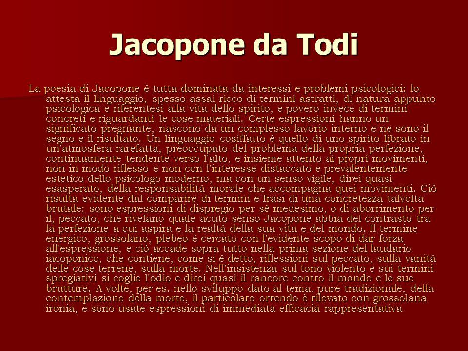 Jacopone da Todi La poesia di Jacopone è tutta dominata da interessi e problemi psicologici: lo attesta il linguaggio, spesso assai ricco di termini astratti, di natura appunto psicologica e riferentesi alla vita dello spirito, e povero invece di termini concreti e riguardanti le cose materiali.
