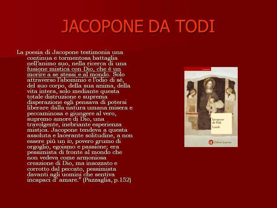 JACOPONE DA TODI La poesia di Jacopone testimonia una continua e tormentosa battaglia nellanimo suo, nella ricerca di una fusione mistica con Dio, che è un morire a se stessi e al mondo.