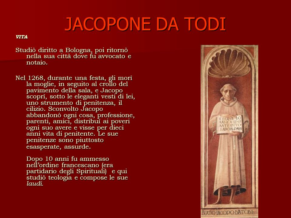 JACOPONE DA TODI VITA Studiò diritto a Bologna, poi ritornò nella sua città dove fu avvocato e notaio.