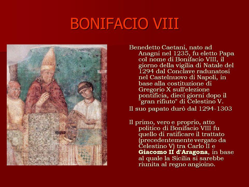 BONIFACIO VIII Benedetto Caetani, nato ad Anagni nel 1235, fu eletto Papa col nome di Bonifacio VIII, il giorno della vigilia di Natale del 1294 dal Conclave radunatosi nel Castelnuovo di Napoli, in base alla costituzione di Gregorio X sull elezione pontificia, dieci giorni dopo il gran rifiuto di Celestino V.