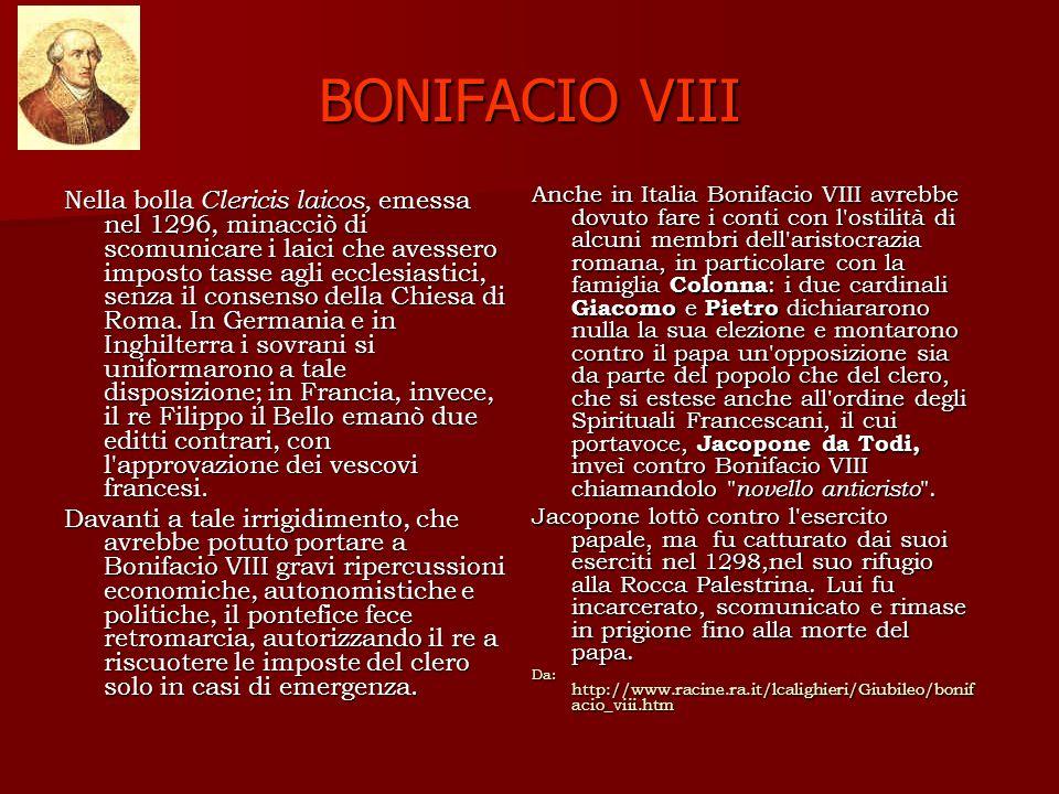 BONIFACIO VIII Nella bolla Clericis laicos, emessa nel 1296, minacciò di scomunicare i laici che avessero imposto tasse agli ecclesiastici, senza il consenso della Chiesa di Roma.
