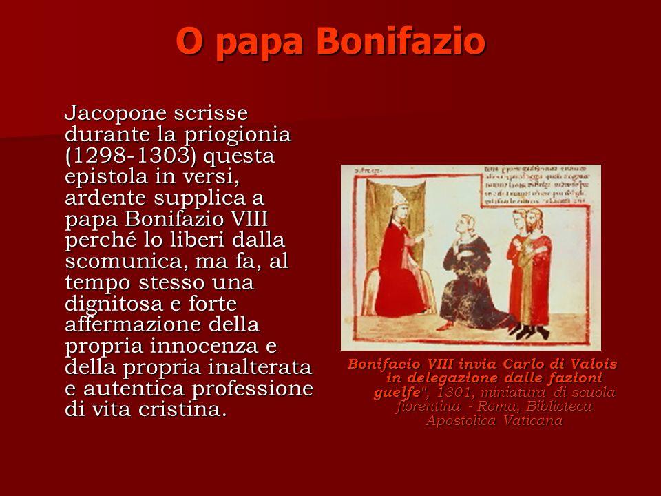 O papa Bonifazio Jacopone scrisse durante la priogionia (1298-1303) questa epistola in versi, ardente supplica a papa Bonifazio VIII perché lo liberi dalla scomunica, ma fa, al tempo stesso una dignitosa e forte affermazione della propria innocenza e della propria inalterata e autentica professione di vita cristina.