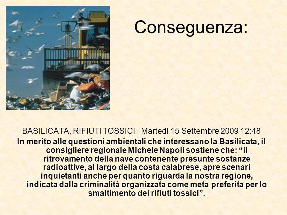 Conseguenza: BASILICATA, RIFIUTI TOSSICI Martedì 15 Settembre 2009 12:48 In merito alle questioni ambientali che interessano la Basilicata, il consigl
