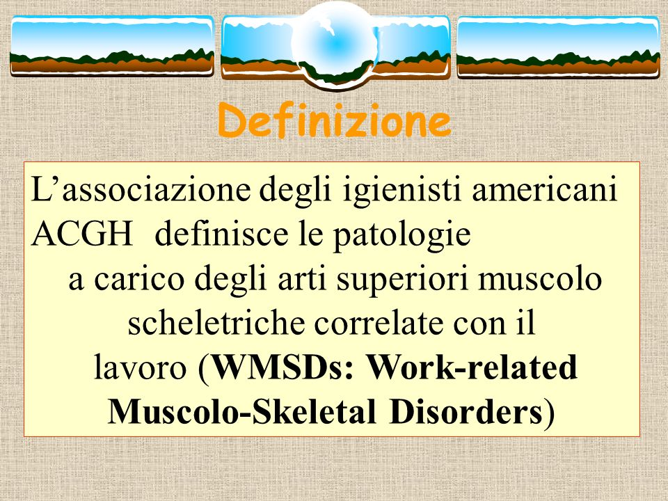 Definizione O meglio (WRUEMSDs: Work- Related Upper Extremity Muscolo- Skeletal Disorders)