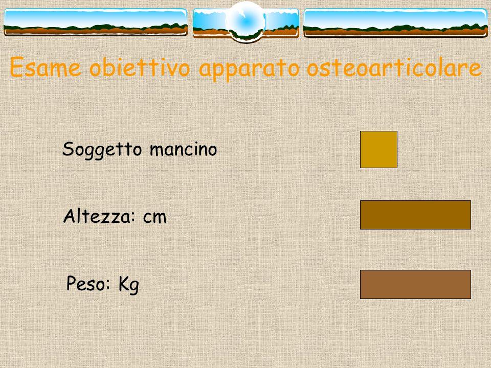 Esame obiettivo apparato osteoarticolare Soggetto mancino Altezza: cm Peso: Kg