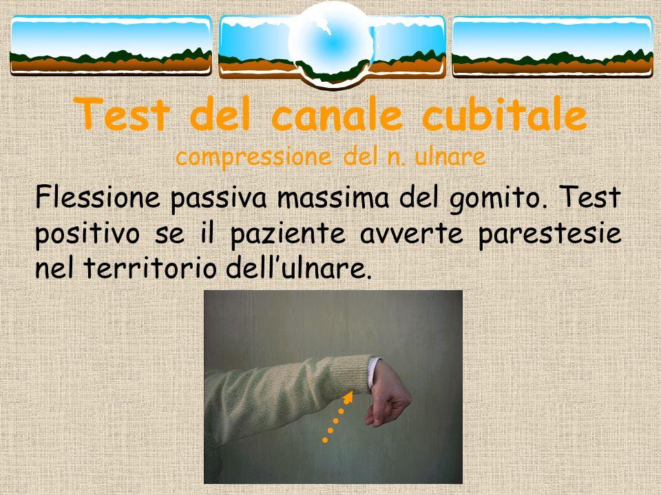 Test del canale cubitale compressione del n. ulnare Flessione passiva massima del gomito. Test positivo se il paziente avverte parestesie nel territor