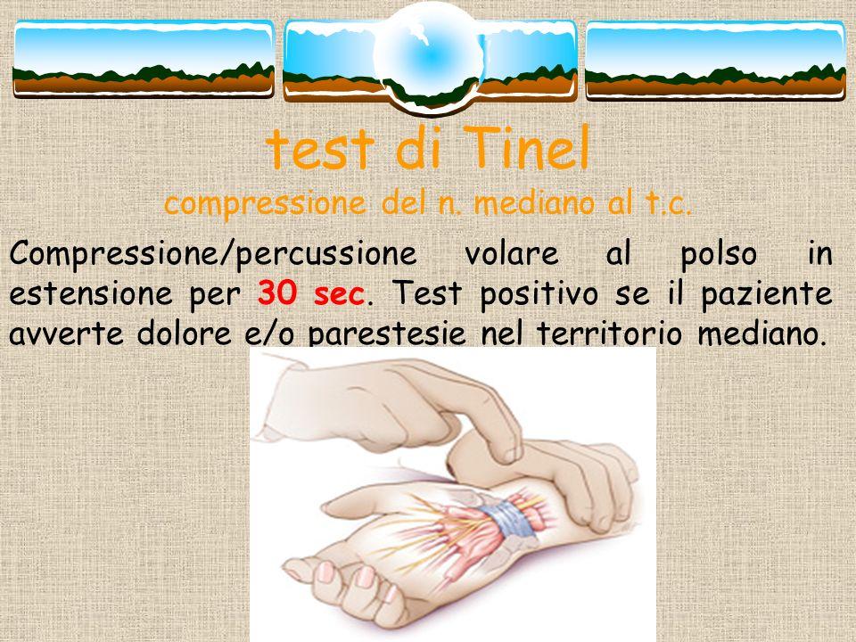 test di Tinel compressione del n. mediano al t.c. Compressione/percussione volare al polso in estensione per 30 sec. Test positivo se il paziente avve
