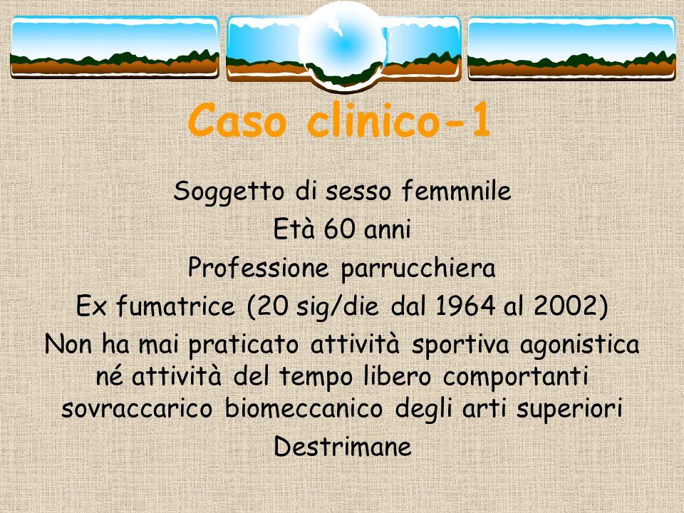 Caso clinico-1 Soggetto di sesso femmnile Età 60 anni Professione parrucchiera Ex fumatrice (20 sig/die dal 1964 al 2002) Non ha mai praticato attivit