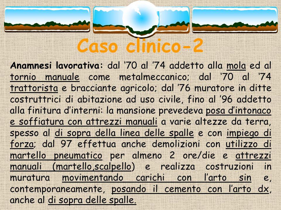 Caso clinico-2 Anamnesi lavorativa: dal 70 al 74 addetto alla mola ed al tornio manuale come metalmeccanico; dal 70 al 74 trattorista e bracciante agr