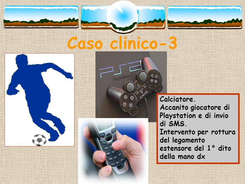 Caso clinico-3 Calciatore. Accanito giocatore di Playstation e di invio di SMS. Intervento per rottura del legamento estensore del 1° dito della mano