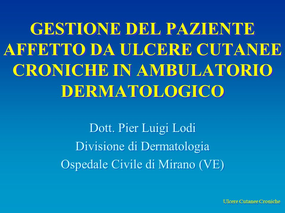 Ulcere Cutanee Croniche GESTIONE DEL PAZIENTE AFFETTO DA ULCERE CUTANEE CRONICHE IN AMBULATORIO DERMATOLOGICO Dott. Pier Luigi Lodi Divisione di Derma