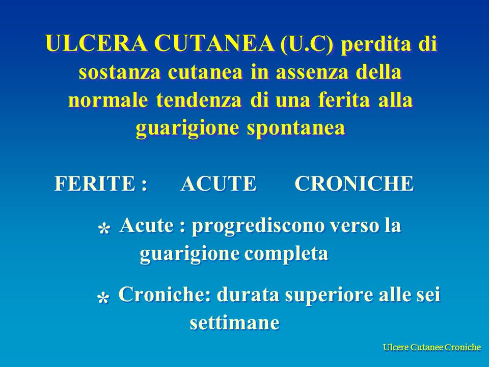 Ulcere Cutanee Croniche ULCERA CUTANEA (U.C) perdita di sostanza cutanea in assenza della normale tendenza di una ferita alla guarigione spontanea FERITE : ACUTE CRONICHE * Acute : progrediscono verso la guarigione completa * Croniche: durata superiore alle sei settimane FERITE : ACUTE CRONICHE * Acute : progrediscono verso la guarigione completa * Croniche: durata superiore alle sei settimane